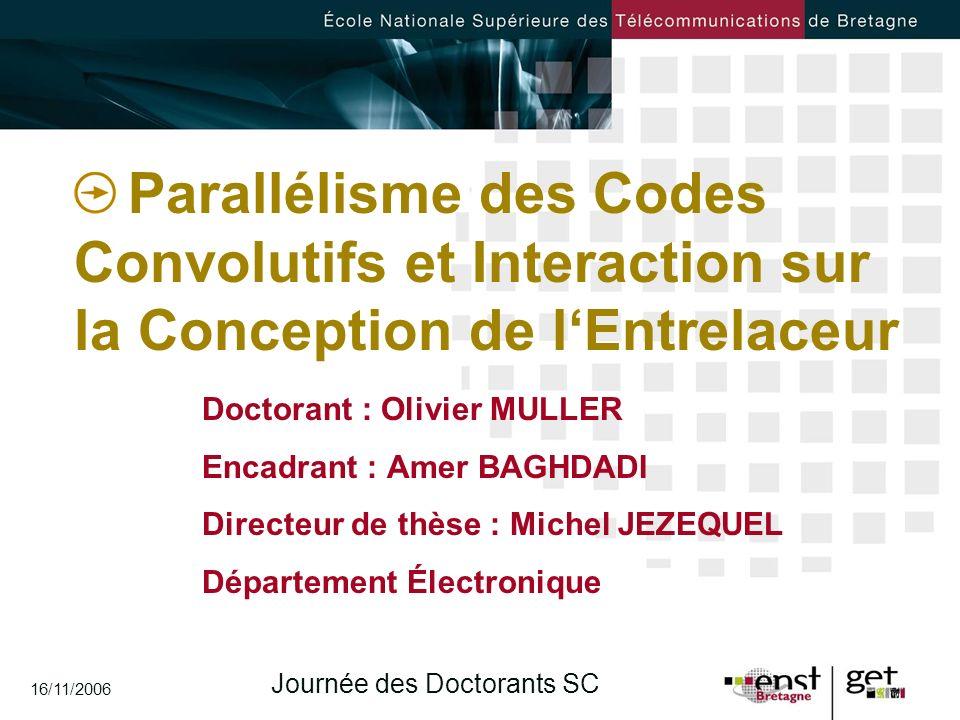 Journée des Doctorants SC 16/11/2006 Parallélisme des Codes Convolutifs et Interaction sur la Conception de lEntrelaceur Doctorant : Olivier MULLER En