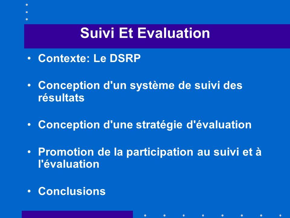 Suivi Et Evaluation Contexte: Le DSRP Conception d un système de suivi des résultats Conception d une stratégie d évaluation Promotion de la participation au suivi et à l évaluation Conclusions