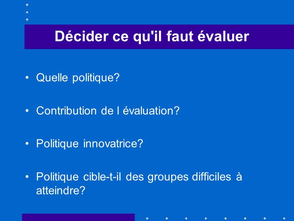 Décider ce qu'il faut évaluer Quelle politique? Contribution de l évaluation? Politique innovatrice? Politique cible-t-il des groupes difficiles à att