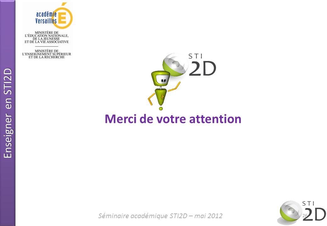 Enseigner en STI2D Merci de votre attention 26 Séminaire académique STI2D – mai 2012