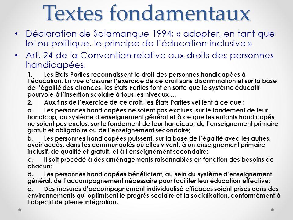 Textes fondamentaux Déclaration de Salamanque 1994: « adopter, en tant que loi ou politique, le principe de léducation inclusive » Art. 24 de la Conve