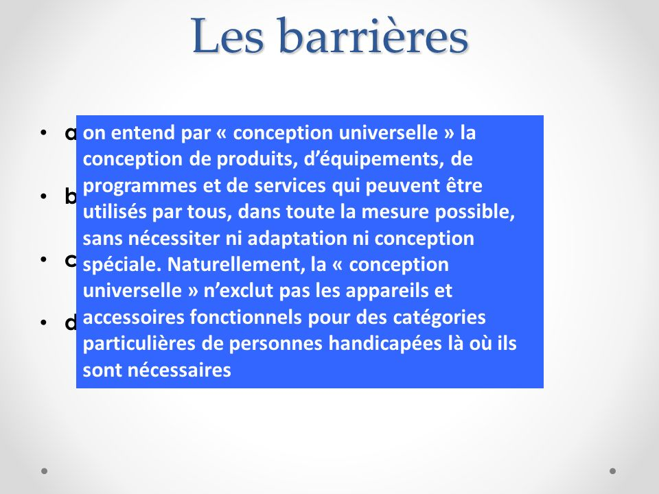 Les barrières a)Physiques b)Juridiques c)Economiques et, surtout, d)Culturelles on entend par « conception universelle » la conception de produits, dé