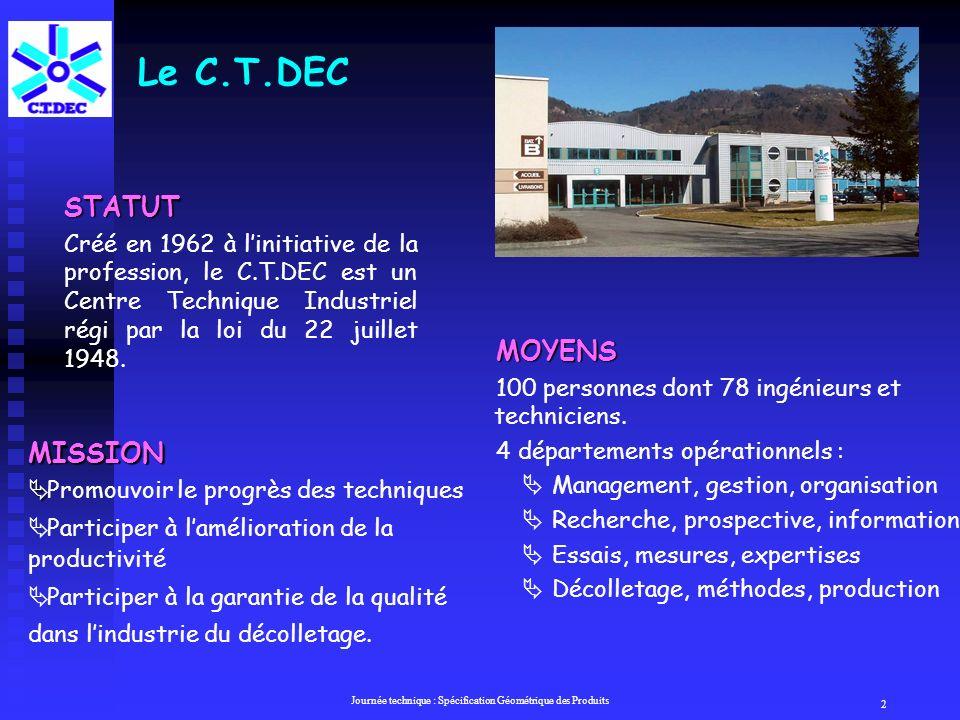 Journée technique : Spécification Géométrique des Produits 2 Le C.T.DEC STATUT Créé en 1962 à linitiative de la profession, le C.T.DEC est un Centre Technique Industriel régi par la loi du 22 juillet 1948.