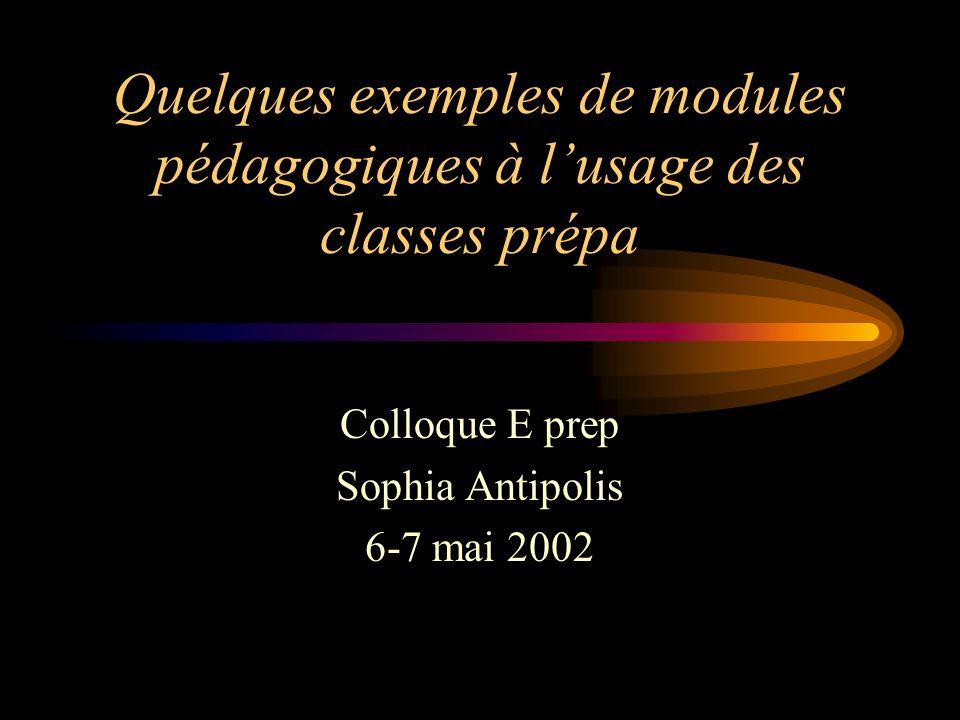 Quelques exemples de modules pédagogiques à lusage des classes prépa Colloque E prep Sophia Antipolis 6-7 mai 2002
