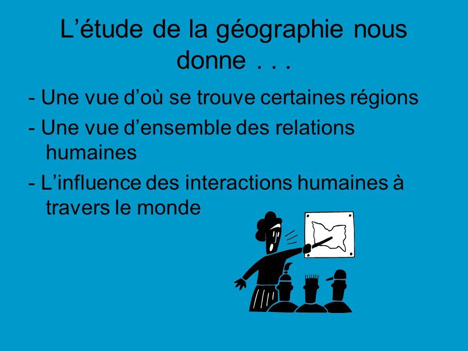 Létude de la géographie nous donne... - Une vue doù se trouve certaines régions - Une vue densemble des relations humaines - Linfluence des interactio