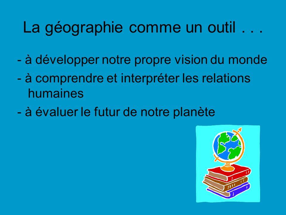 La géographie comme un outil... - à développer notre propre vision du monde - à comprendre et interpréter les relations humaines - à évaluer le futur