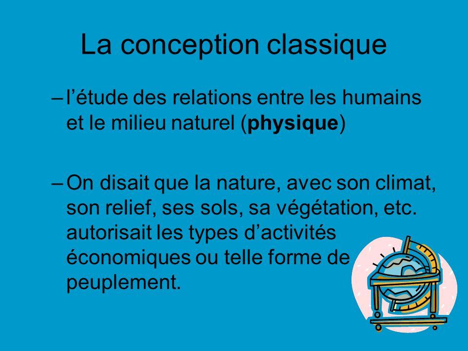 La conception classique –létude des relations entre les humains et le milieu naturel (physique) –On disait que la nature, avec son climat, son relief,