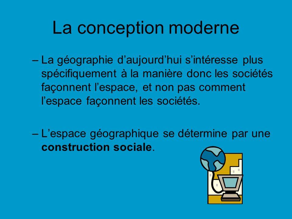 La conception moderne –La géographie daujourdhui sintéresse plus spécifiquement à la manière donc les sociétés façonnent lespace, et non pas comment l