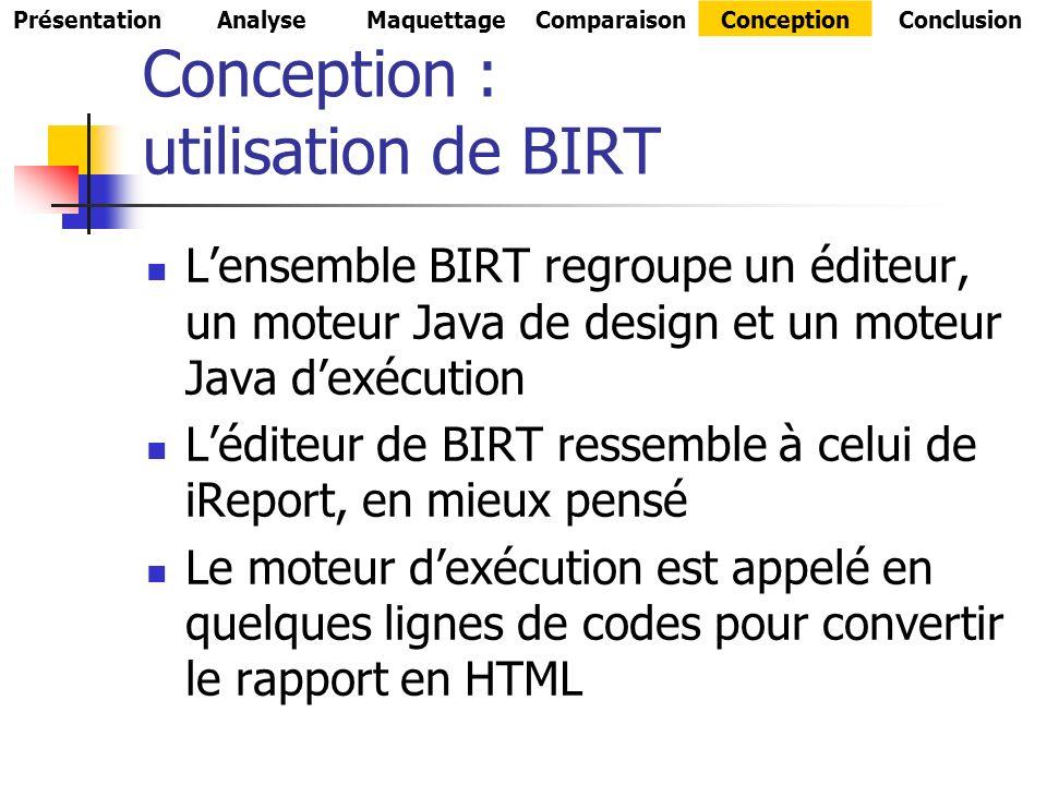 Conception : utilisation de BIRT Lensemble BIRT regroupe un éditeur, un moteur Java de design et un moteur Java dexécution Léditeur de BIRT ressemble à celui de iReport, en mieux pensé Le moteur dexécution est appelé en quelques lignes de codes pour convertir le rapport en HTML PrésentationAnalyseMaquettageComparaisonConceptionConclusion