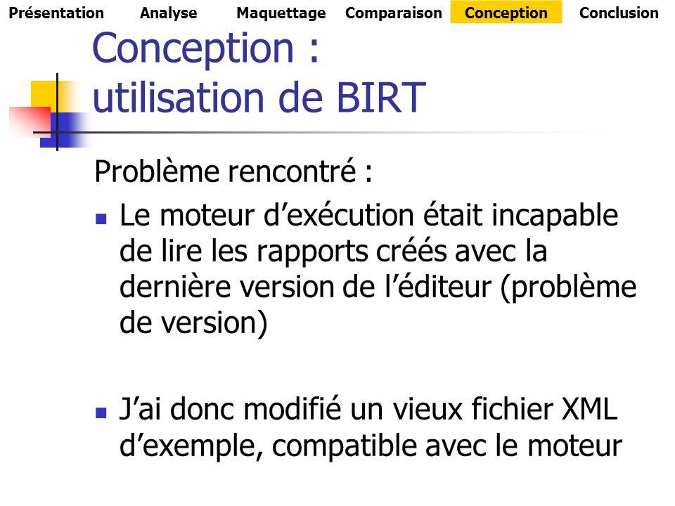Conception : utilisation de BIRT Problème rencontré : Le moteur dexécution était incapable de lire les rapports créés avec la dernière version de léditeur (problème de version) Jai donc modifié un vieux fichier XML dexemple, compatible avec le moteur PrésentationAnalyseMaquettageComparaisonConceptionConclusion
