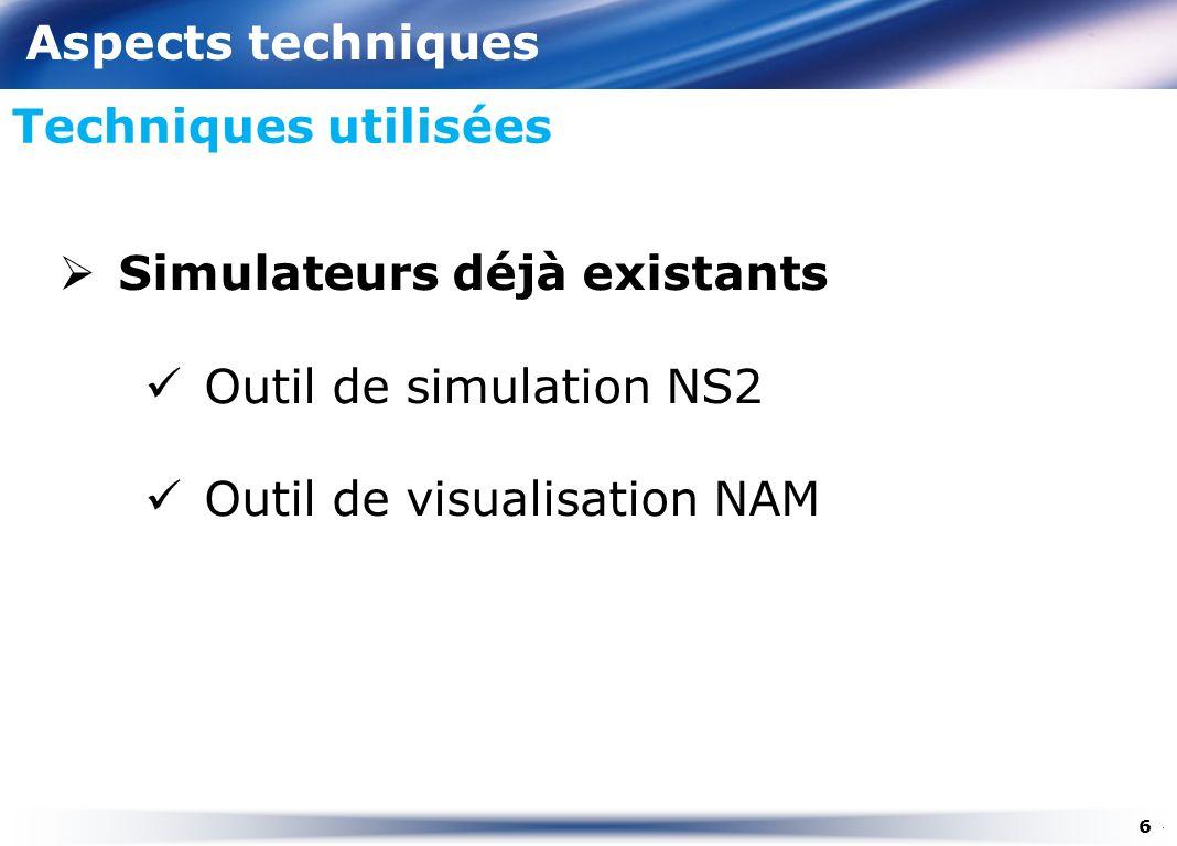 Aspects techniques Techniques utilisées 6 Simulateurs déjà existants Outil de simulation NS2 Outil de visualisation NAM