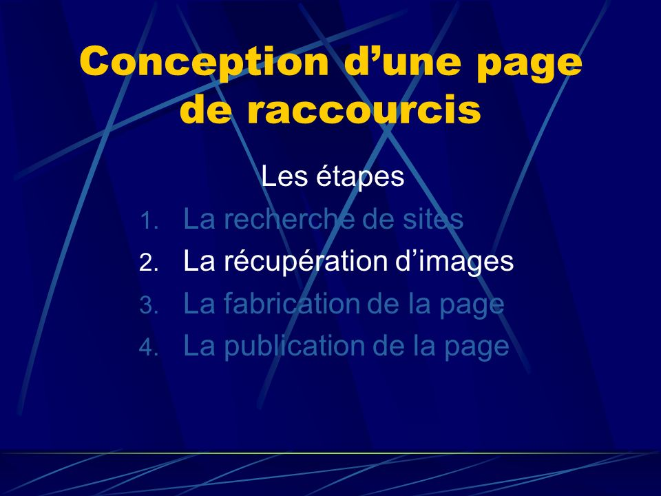 Conception dune page de raccourcis Les étapes 1. La recherche de sites 2. La récupération dimages 3. La fabrication de la page 4. La publication de la