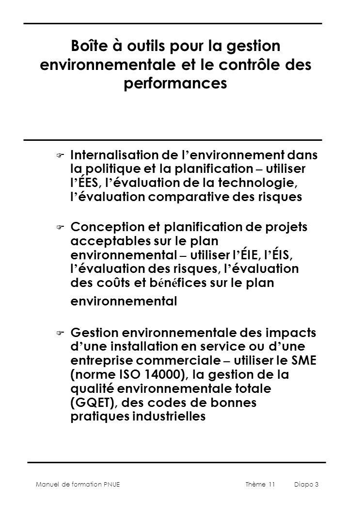 Manuel de formation PNUE Thème 11 Diapo 3 Boîte à outils pour la gestion environnementale et le contrôle des performances Internalisation de l environnement dans la politique et la planification – utiliser l ÉES, l évaluation de la technologie, l évaluation comparative des risques Conception et planification de projets acceptables sur le plan environnemental – utiliser l ÉIE, l ÉIS, l évaluation des risques, l évaluation des coûts et b é n é fices sur le plan environnemental F Gestion environnementale des impacts d une installation en service ou d une entreprise commerciale – utiliser le SME (norme ISO 14000), la gestion de la qualité environnementale totale (GQET), des codes de bonnes pratiques industrielles