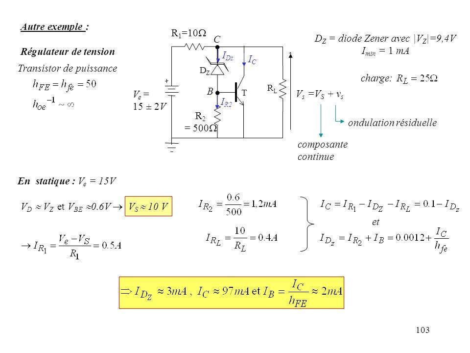 103 En statique : V e = 15V V D V Z et V BE 0.6V V S 10 V et Autre exemple : Régulateur de tension composante continue D Z = diode Zener avec |V Z |=9