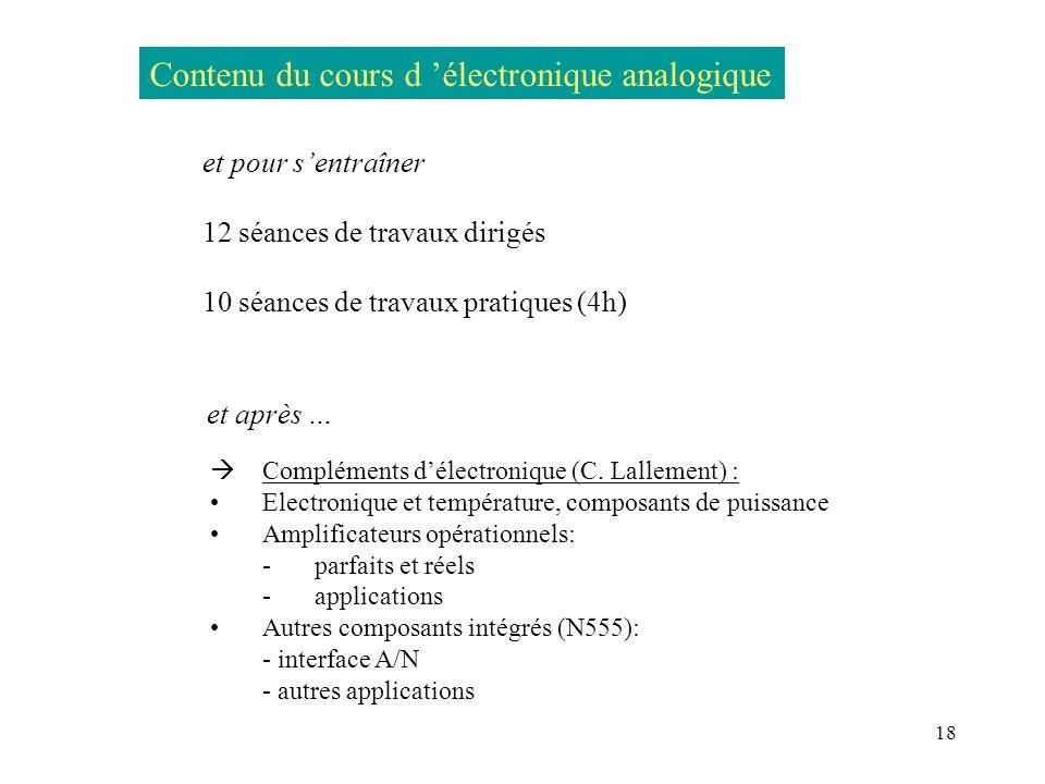 18 Contenu du cours d électronique analogique et pour sentraîner 12 séances de travaux dirigés 10 séances de travaux pratiques (4h) Compléments délect