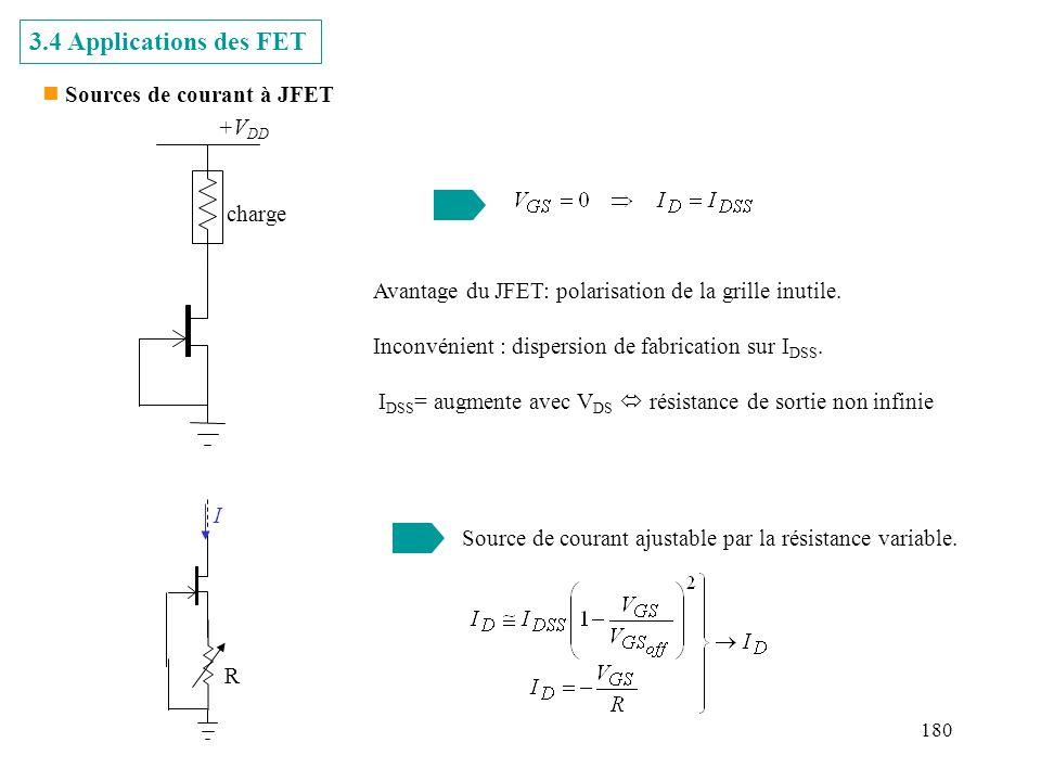 180 n Sources de courant à JFET 3.4 Applications des FET +V DD charge Avantage du JFET: polarisation de la grille inutile. Inconvénient : dispersion d