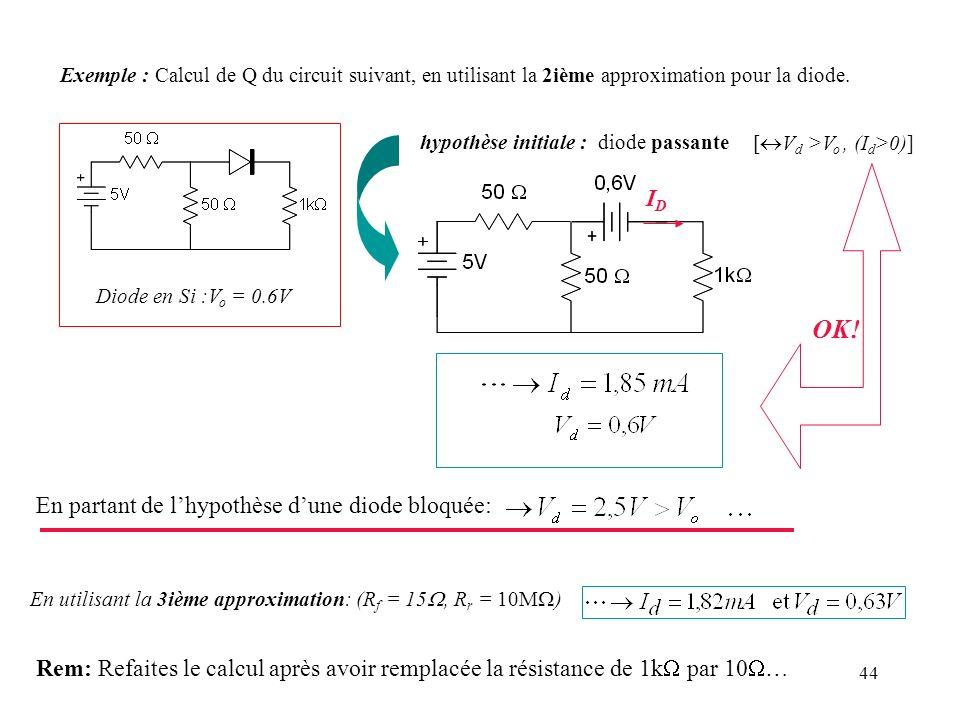 44 Exemple : Calcul de Q du circuit suivant, en utilisant la 2ième approximation pour la diode. Diode en Si :V o = 0.6V hypothèse initiale : diode pas
