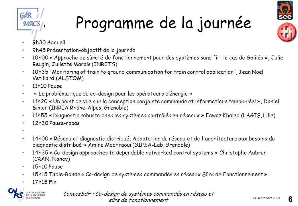 24 septembre 2009 ConecsSdF : Co-design de systèmes commandés en réseau et sûrs de fonctionnement 6 Programme de la journée 9h30 Accueil 9h45 Présenta