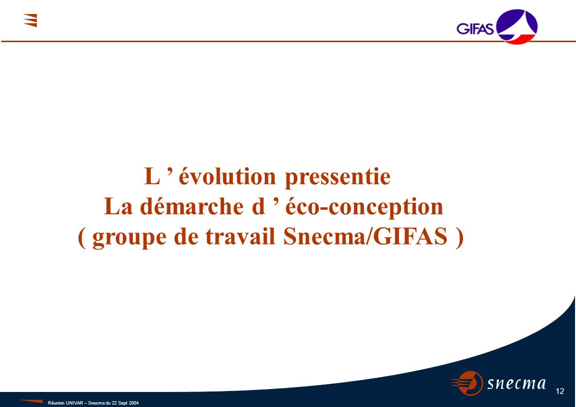 Réunion UNIVAR – Snecma du 22 Sept 2004 12 L évolution pressentie La démarche d éco-conception ( groupe de travail Snecma/GIFAS )