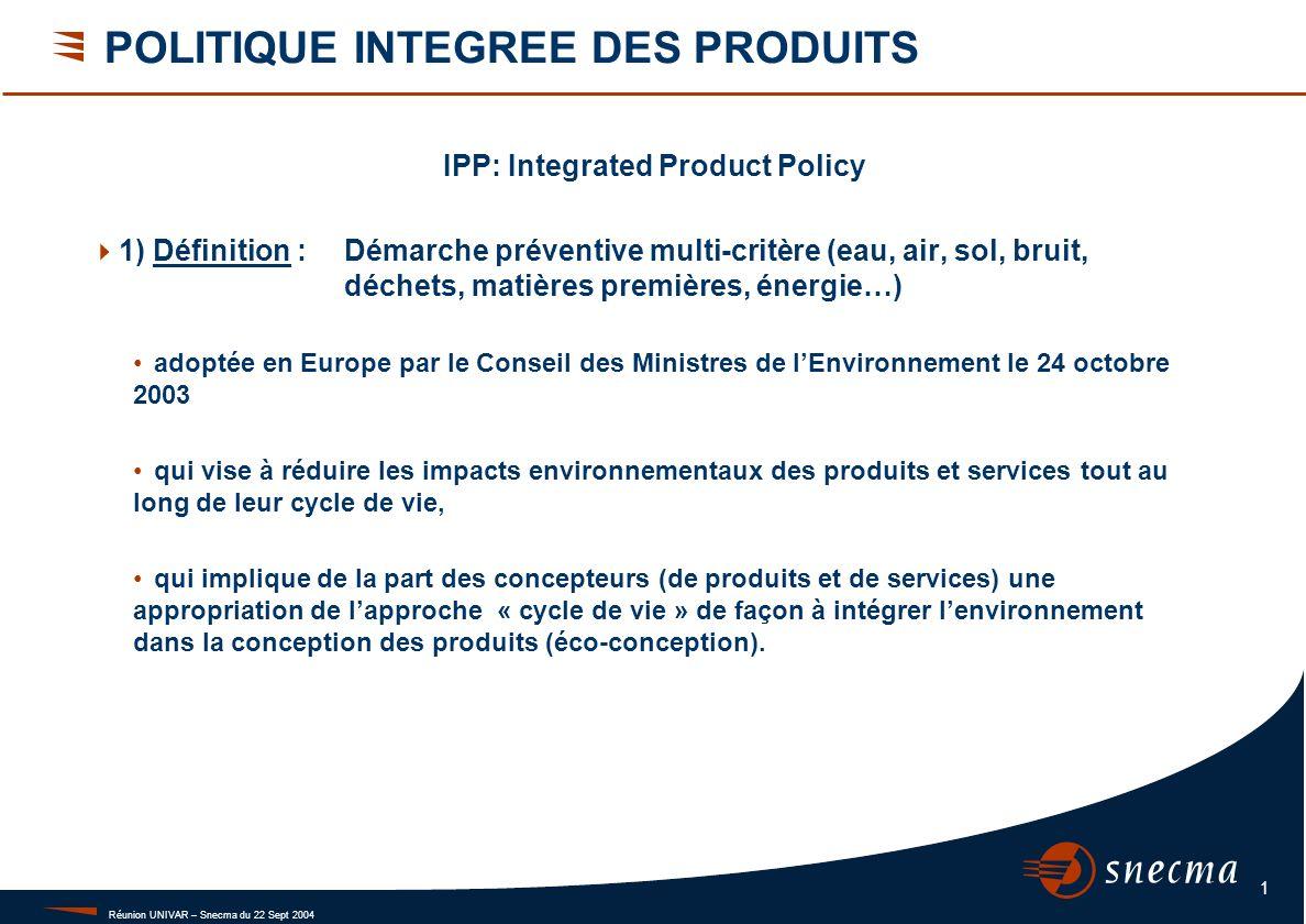 Réunion UNIVAR – Snecma du 22 Sept 2004 1 POLITIQUE INTEGREE DES PRODUITS IPP: Integrated Product Policy 1) Définition :Démarche préventive multi-crit