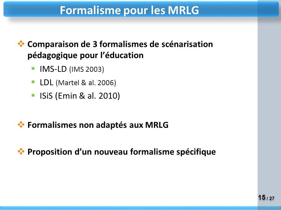 15 / 27 Formalisme pour les MRLG Comparaison de 3 formalismes de scénarisation pédagogique pour léducation IMS-LD (IMS 2003) LDL (Martel & al.