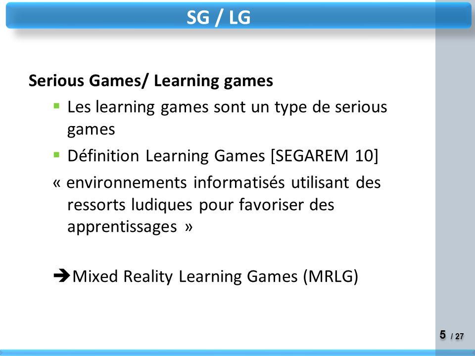 5 5 / 27 Serious Games/ Learning games Les learning games sont un type de serious games Définition Learning Games [SEGAREM 10] « environnements informatisés utilisant des ressorts ludiques pour favoriser des apprentissages » Mixed Reality Learning Games (MRLG) SG / LG