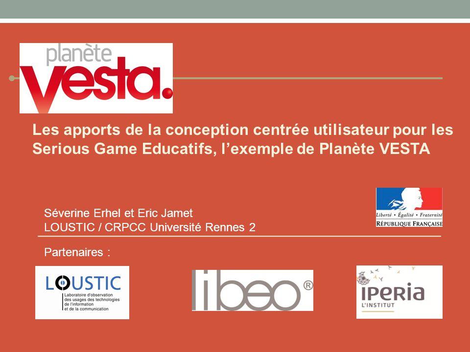 Les apports de la conception centrée utilisateur pour les Serious Game Educatifs, lexemple de Planète VESTA Partenaires : Séverine Erhel et Eric Jamet