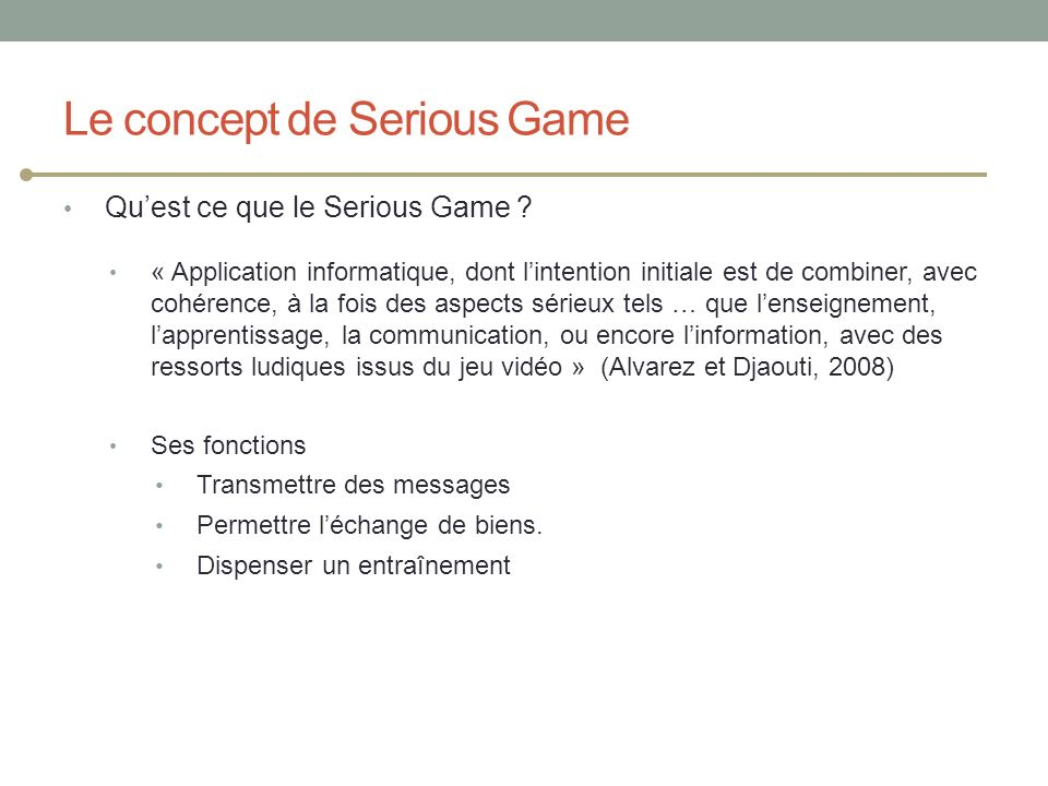 Le concept de Serious Game Quest ce que le Serious Game ? « Application informatique, dont lintention initiale est de combiner, avec cohérence, à la f