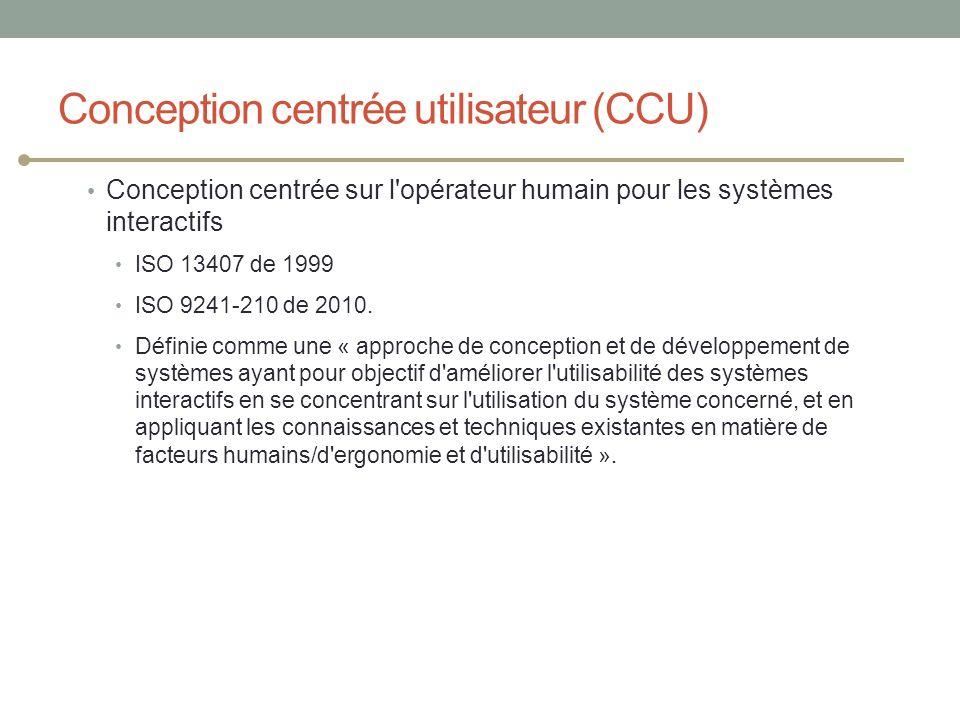 Conception centrée utilisateur (CCU) Conception centrée sur l'opérateur humain pour les systèmes interactifs ISO 13407 de 1999 ISO 9241-210 de 2010. D