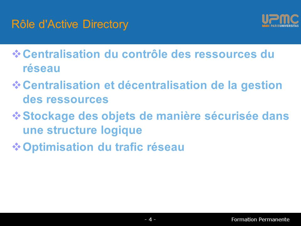 Rôle d Active Directory Centralisation du contrôle des ressources du réseau Centralisation et décentralisation de la gestion des ressources Stockage des objets de manière sécurisée dans une structure logique Optimisation du trafic réseau - 4 -Formation Permanente