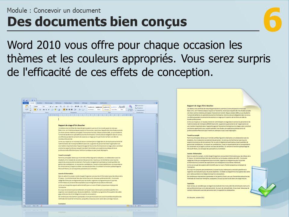 6 Des documents bien conçus Module : Concevoir un document Word 2010 vous offre pour chaque occasion les thèmes et les couleurs appropriés. Vous serez