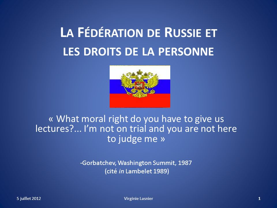 1 L A F ÉDÉRATION DE R USSIE ET LES DROITS DE LA PERSONNE « What moral right do you have to give us lectures?... Im not on trial and you are not here