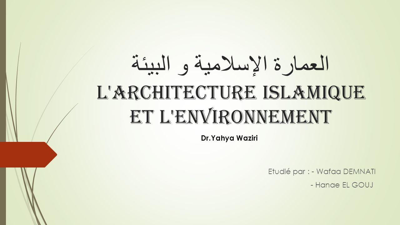 العمارة الإسلامية و البيئة L'architecture islamique et l'environnement Etudié par : - Wafaa DEMNATI - Hanae EL GOUJ Dr.Yahya Waziri