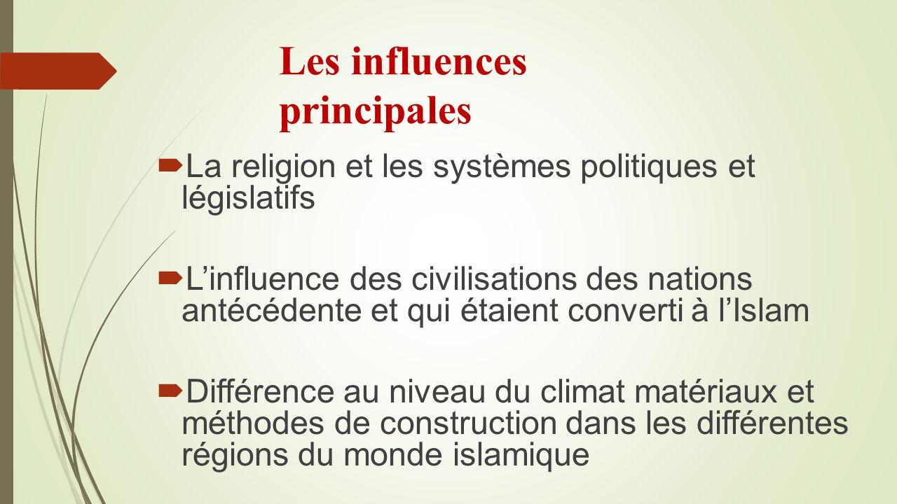 Les influences principales La religion et les systèmes politiques et législatifs Linfluence des civilisations des nations antécédente et qui étaient converti à lIslam Différence au niveau du climat matériaux et méthodes de construction dans les différentes régions du monde islamique