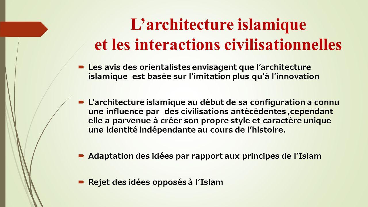 Les avis des orientalistes envisagent que larchitecture islamique est basée sur limitation plus quà linnovation Larchitecture islamique au début de sa configuration a connu une influence par des civilisations antécédentes,cependant elle a parvenue à créer son propre style et caractère unique une identité indépendante au cours de lhistoire.