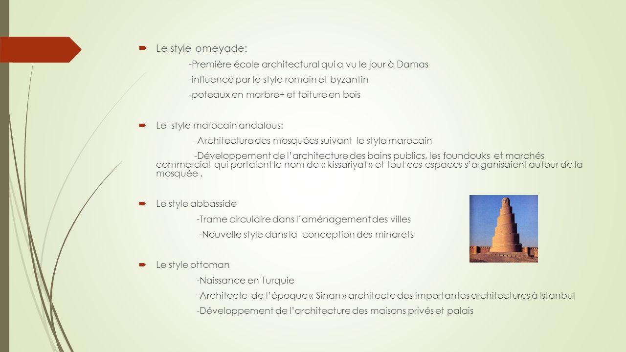 Le style omeyade: -Première école architectural qui a vu le jour à Damas -influencé par le style romain et byzantin -poteaux en marbre+ et toiture en bois Le style marocain andalous: -Architecture des mosquées suivant le style marocain -Développement de larchitecture des bains publics, les foundouks et marchés commercial qui portaient le nom de « kissariyat » et tout ces espaces sorganisaient autour de la mosquée.