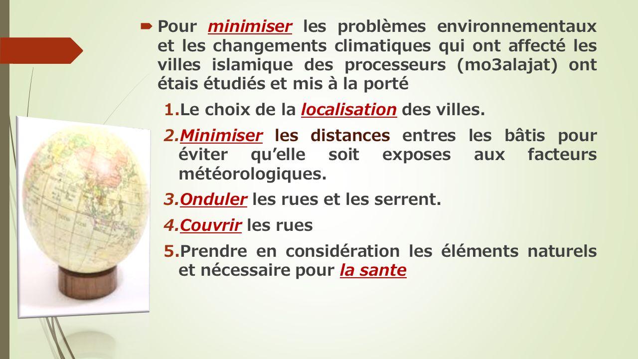 Pour minimiser les problèmes environnementaux et les changements climatiques qui ont affecté les villes islamique des processeurs (mo3alajat) ont étais étudiés et mis à la porté 1.Le choix de la localisation des villes.
