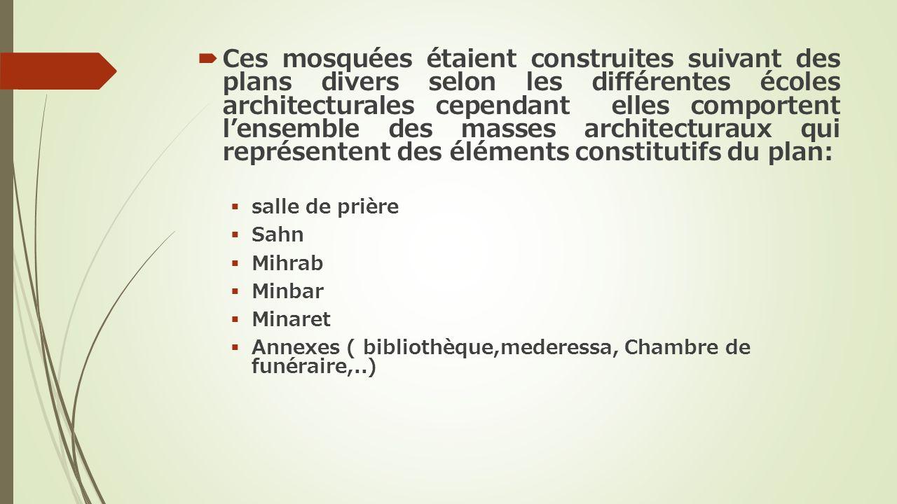 Ces mosquées étaient construites suivant des plans divers selon les différentes écoles architecturales cependant elles comportent lensemble des masses architecturaux qui représentent des éléments constitutifs du plan: salle de prière Sahn Mihrab Minbar Minaret Annexes ( bibliothèque,mederessa, Chambre de funéraire,..)