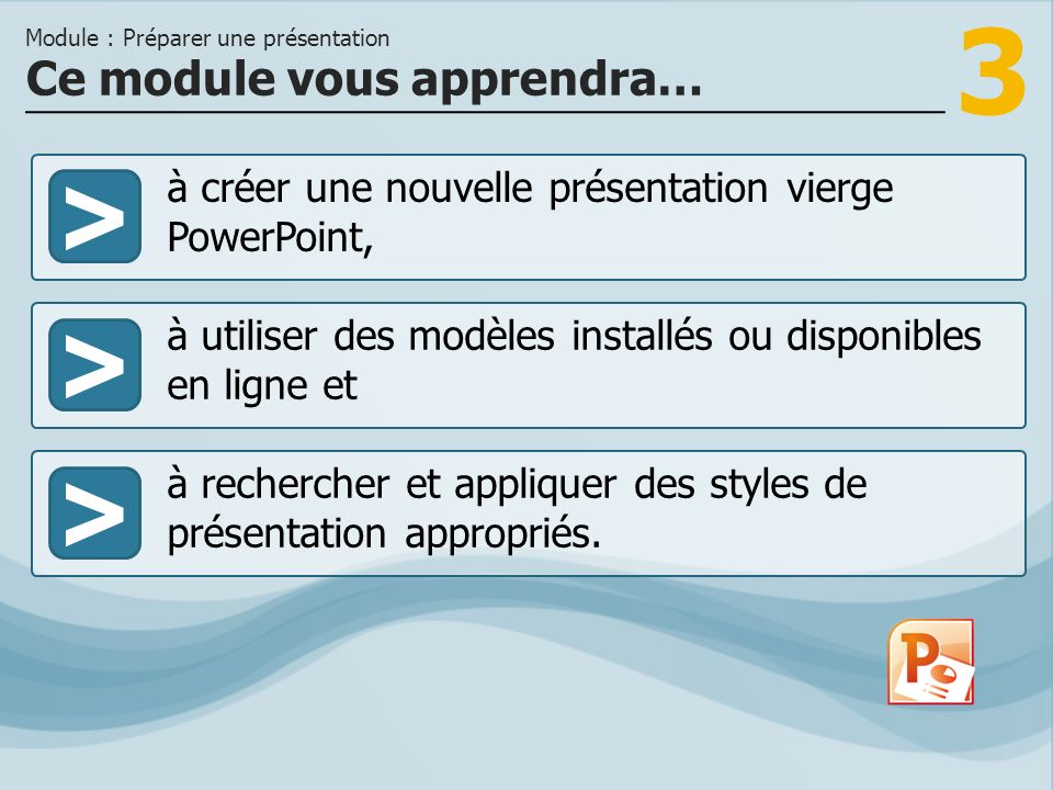 3 >> à utiliser des modèles installés ou disponibles en ligne et à rechercher et appliquer des styles de présentation appropriés. Ce module vous appre