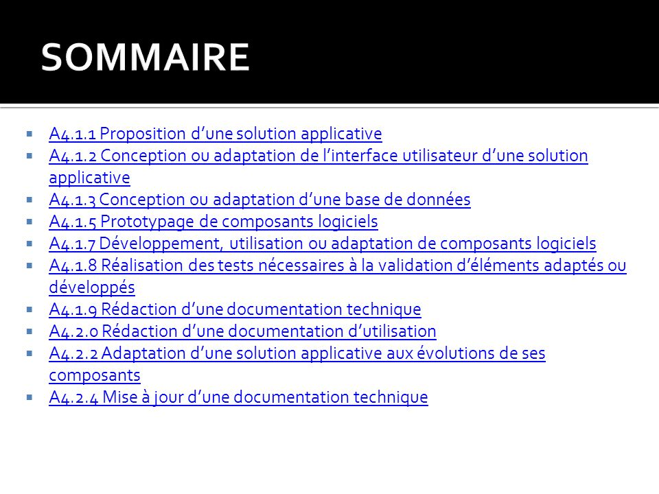 A4.1.1 Proposition dune solution applicative A4.1.2 Conception ou adaptation de linterface utilisateur dune solution applicative A4.1.2 Conception ou adaptation de linterface utilisateur dune solution applicative A4.1.3 Conception ou adaptation dune base de données A4.1.5 Prototypage de composants logiciels A4.1.7 Développement, utilisation ou adaptation de composants logiciels A4.1.8 Réalisation des tests nécessaires à la validation déléments adaptés ou développés A4.1.8 Réalisation des tests nécessaires à la validation déléments adaptés ou développés A4.1.9 Rédaction dune documentation technique A4.2.0 Rédaction dune documentation dutilisation A4.2.2 Adaptation dune solution applicative aux évolutions de ses composants A4.2.2 Adaptation dune solution applicative aux évolutions de ses composants A4.2.4 Mise à jour dune documentation technique