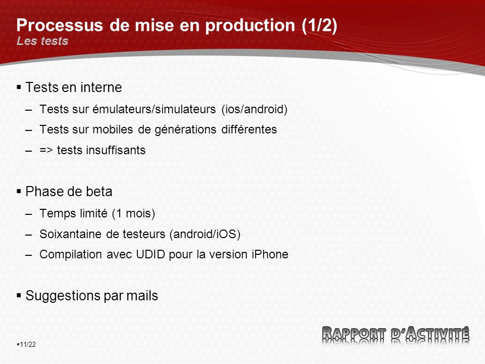 11/22 Processus de mise en production (1/2) Les tests Tests en interne –Tests sur émulateurs/simulateurs (ios/android) –Tests sur mobiles de générations différentes –=> tests insuffisants Phase de beta –Temps limité (1 mois) –Soixantaine de testeurs (android/iOS) –Compilation avec UDID pour la version iPhone Suggestions par mails