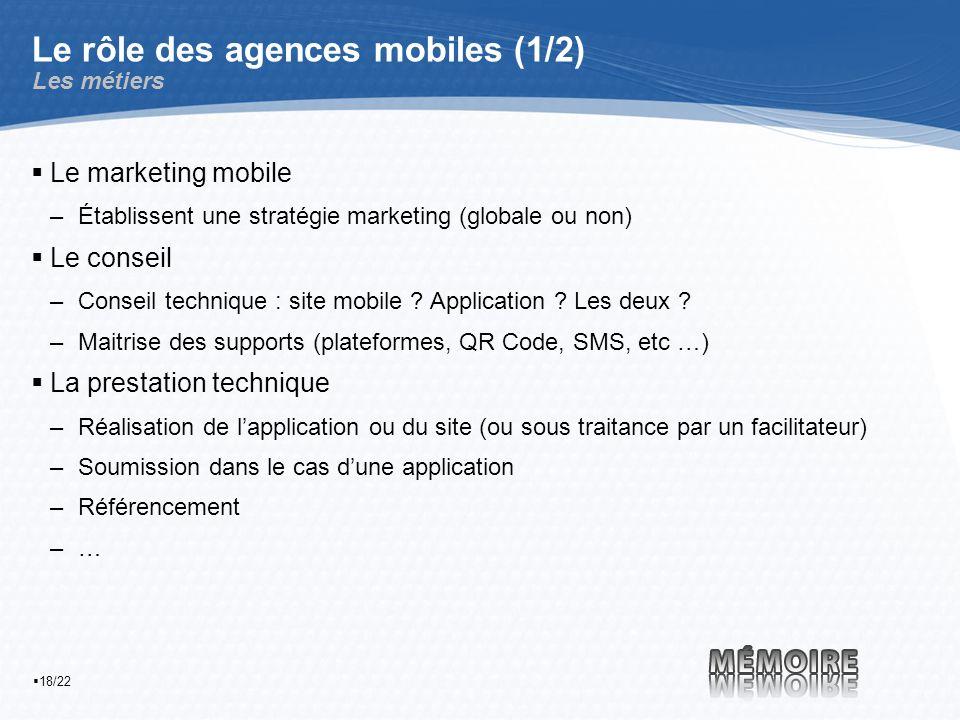 18/22 Le rôle des agences mobiles (1/2) Les métiers Le marketing mobile –Établissent une stratégie marketing (globale ou non) Le conseil –Conseil technique : site mobile .