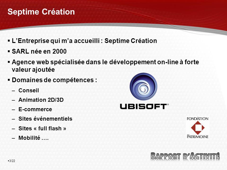 3/22 Septime Création LEntreprise qui ma accueilli : Septime Création SARL née en 2000 Agence web spécialisée dans le développement on-line à forte valeur ajoutée Domaines de compétences : –Conseil –Animation 2D/3D –E-commerce –Sites événementiels –Sites « full flash » –Mobilité ….