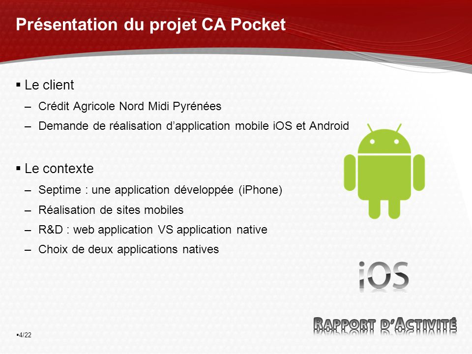 4/22 Présentation du projet CA Pocket Le client –Crédit Agricole Nord Midi Pyrénées –Demande de réalisation dapplication mobile iOS et Android Le contexte –Septime : une application développée (iPhone) –Réalisation de sites mobiles –R&D : web application VS application native –Choix de deux applications natives