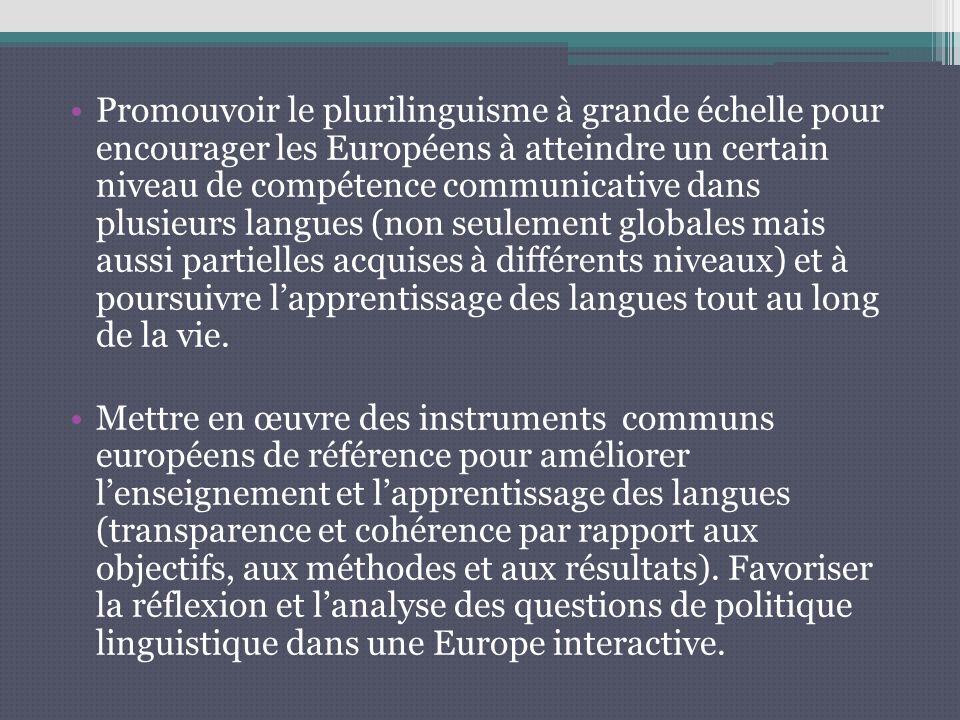 Promouvoir le plurilinguisme à grande échelle pour encourager les Européens à atteindre un certain niveau de compétence communicative dans plusieurs langues (non seulement globales mais aussi partielles acquises à différents niveaux) et à poursuivre lapprentissage des langues tout au long de la vie.