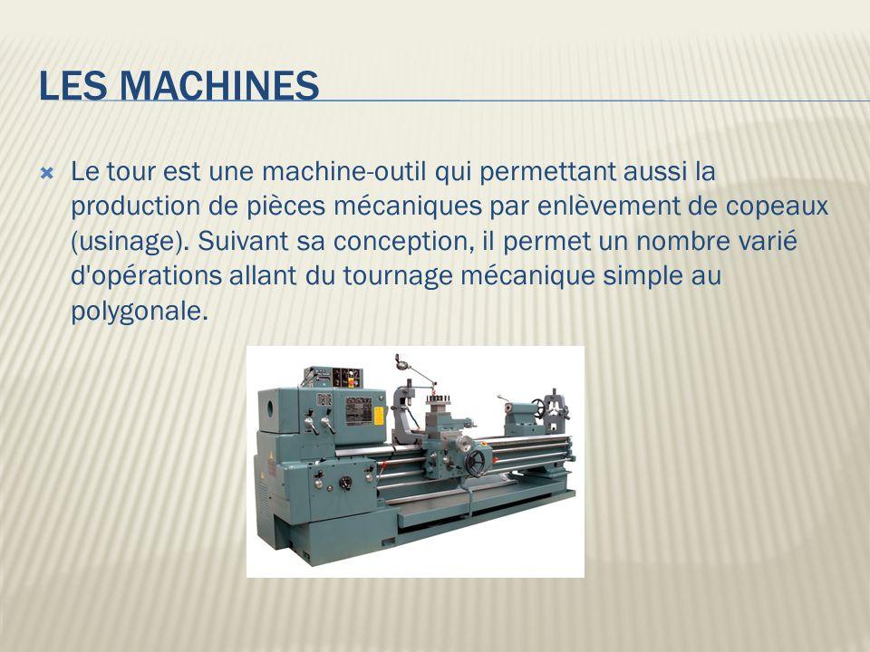 LES MACHINES Le tour est une machine-outil qui permettant aussi la production de pièces mécaniques par enlèvement de copeaux (usinage). Suivant sa con