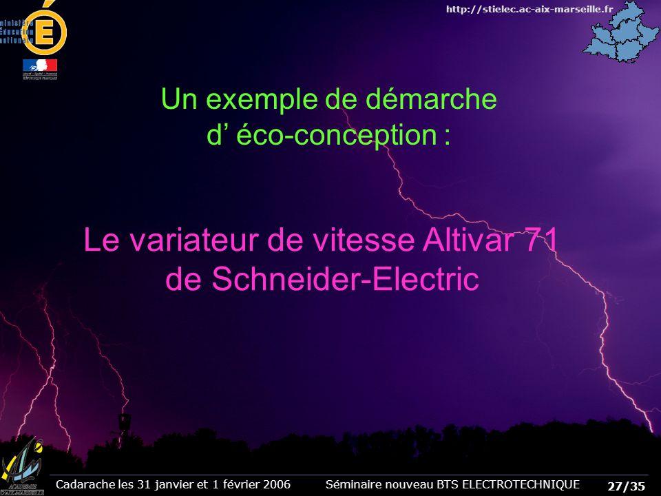 27/35 Cadarache les 31 janvier et 1 février 2006 Séminaire nouveau BTS ELECTROTECHNIQUE http://stielec.ac-aix-marseille.fr Un exemple de démarche d éco-conception : Le variateur de vitesse Altivar 71 de Schneider-Electric