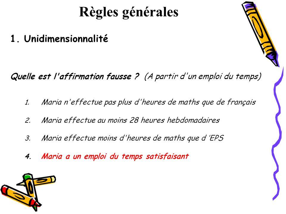 Règles générales 1. Unidimensionnalité Quelle est l'affirmation fausse ? (A partir d'un emploi du temps) 1. Maria n'effectue pas plus d'heures de math