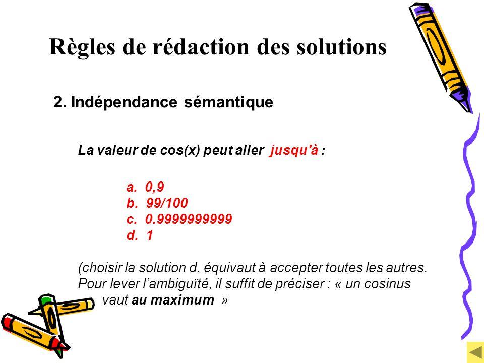 Règles de rédaction des solutions 2. Indépendance sémantique La valeur de cos(x) peut aller jusqu'à : a. 0,9 b. 99/100 c. 0.9999999999 d. 1 (choisir l