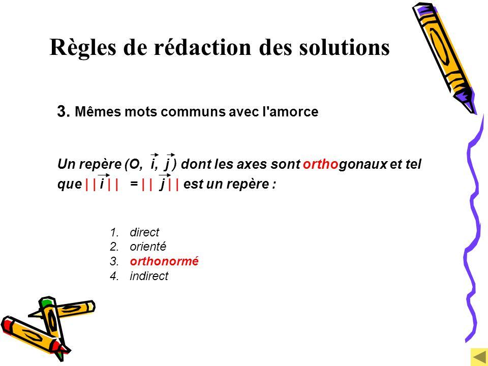 Règles de rédaction des solutions 3. Mêmes mots communs avec l'amorce Un repère (O, i, j ) dont les axes sont orthogonaux et tel que | | i | | = | | j